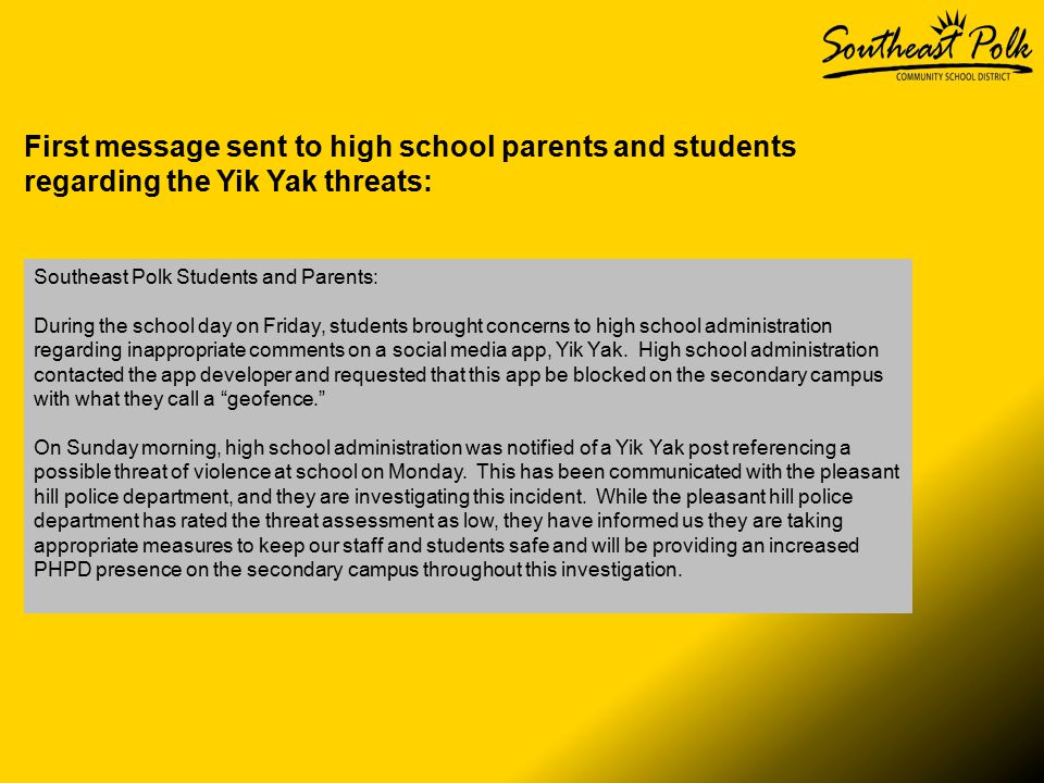 First message sent to high school parents and students regarding the Yik Yak threats: Southeast Polk Students and Parents: During the school day on Friday, students brought concerns to high school administration regarding inappropriate comments on a social media app, Yik Yak.