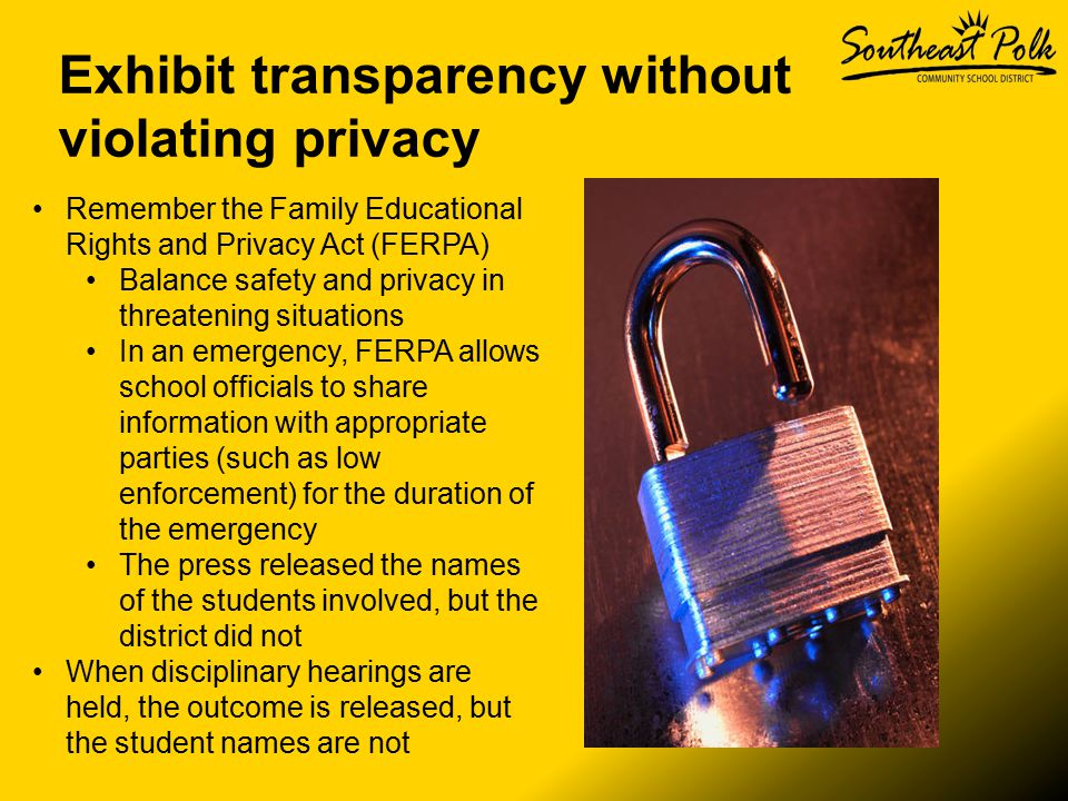 Exhibit transparency without violating privacy Remember the Family Educational Rights and Privacy Act (FERPA) Balance safety and privacy in threatening situations In an emergency, FERPA allows school officials to share information with appropriate parties (such as low enforcement) for the duration of the emergency The press released the names of the students involved, but the district did not When disciplinary hearings are held, the outcome is released, but the student names are not