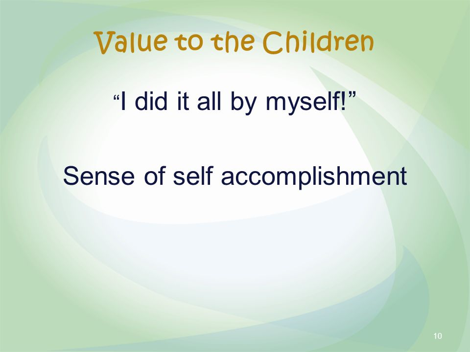 Value to the Children I did it all by myself! Sense of self accomplishment 10