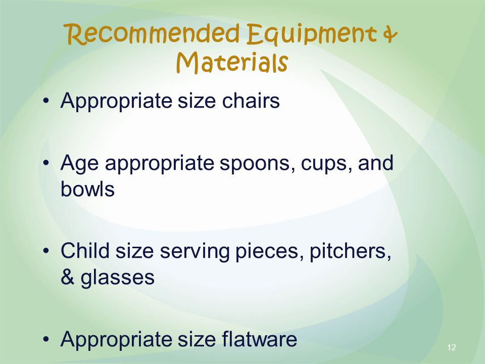 Recommended Equipment & Materials Appropriate size chairs Age appropriate spoons, cups, and bowls Child size serving pieces, pitchers, & glasses Appropriate size flatware 12