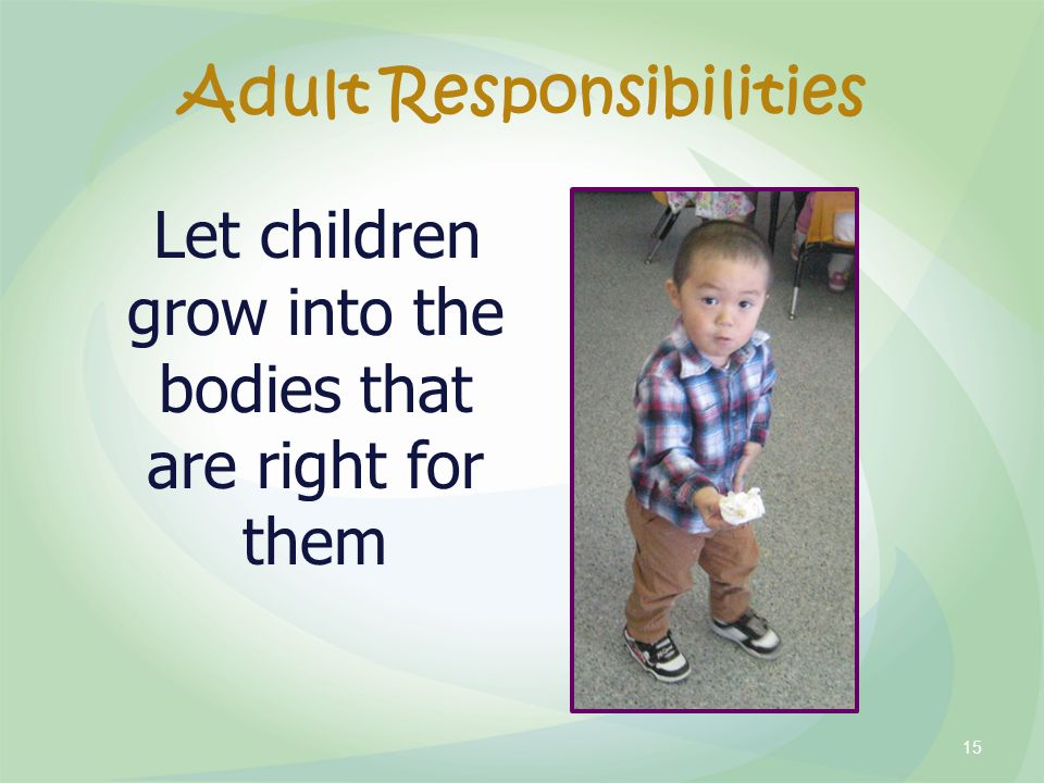 Adult Responsibilities Let children grow into the bodies that are right for them 15