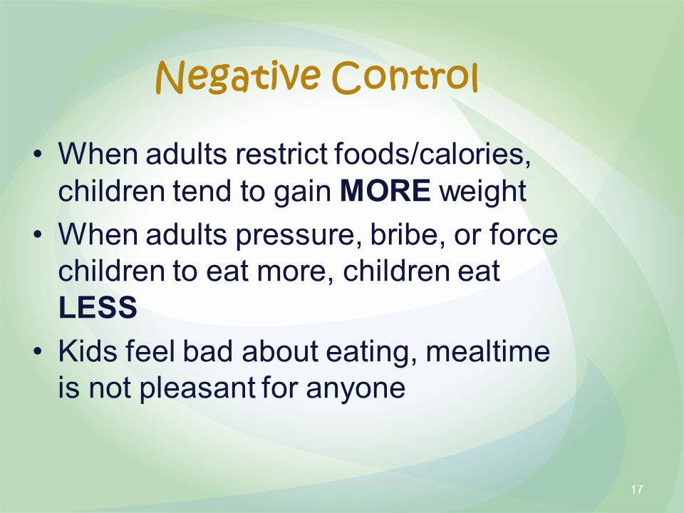 Negative Control When adults restrict foods/calories, children tend to gain MORE weight When adults pressure, bribe, or force children to eat more, children eat LESS Kids feel bad about eating, mealtime is not pleasant for anyone 17
