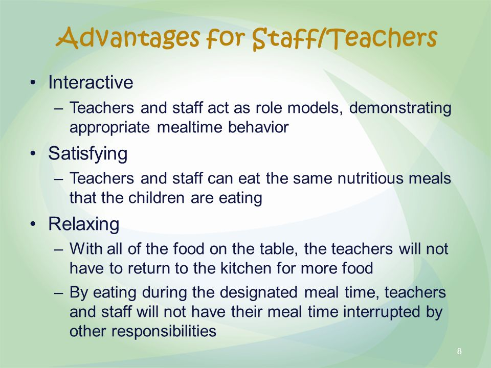 Interactive –Teachers and staff act as role models, demonstrating appropriate mealtime behavior Satisfying –Teachers and staff can eat the same nutritious meals that the children are eating Relaxing –With all of the food on the table, the teachers will not have to return to the kitchen for more food –By eating during the designated meal time, teachers and staff will not have their meal time interrupted by other responsibilities 8 Advantages for Staff/Teachers