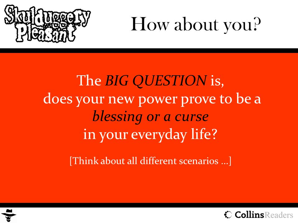 The BIG QUESTION is, does your new power prove to be a blessing or a curse in your everyday life? [Think about all different scenarios...] How about y