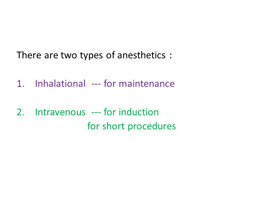 There are two types of anesthetics : 1.Inhalational --- for maintenance 2.Intravenous --- for induction for short procedures