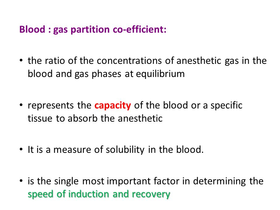 Blood : gas partition co-efficient: the ratio of the concentrations of anesthetic gas in the blood and gas phases at equilibrium represents the capacity of the blood or a specific tissue to absorb the anesthetic It is a measure of solubility in the blood.
