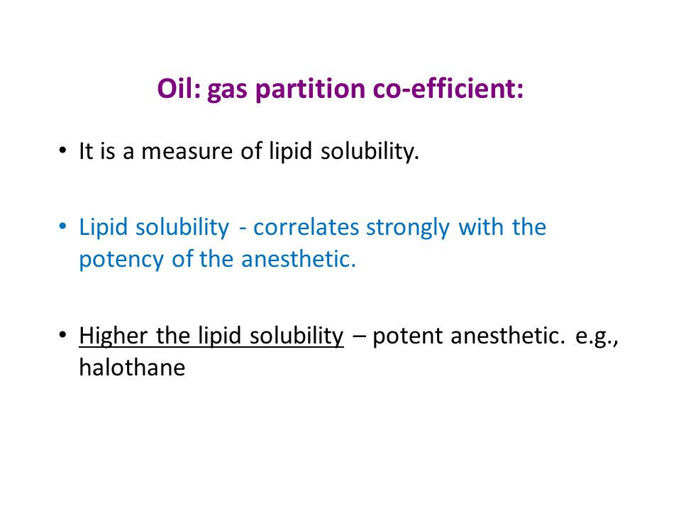 Oil: gas partition co-efficient: It is a measure of lipid solubility. Lipid solubility - correlates strongly with the potency of the anesthetic. Highe