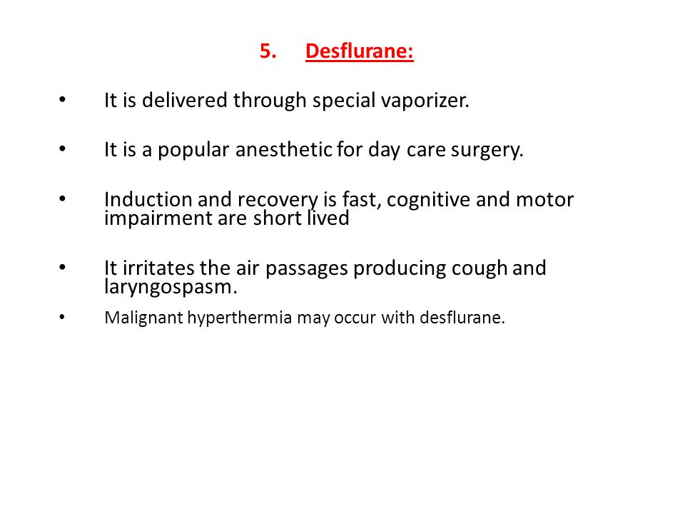 5.Desflurane: It is delivered through special vaporizer. It is a popular anesthetic for day care surgery. Induction and recovery is fast, cognitive an