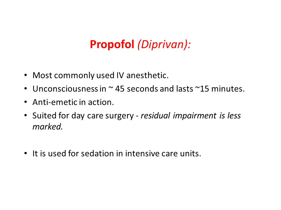 Propofol (Diprivan): Most commonly used IV anesthetic. Unconsciousness in ~ 45 seconds and lasts ~15 minutes. Anti-emetic in action. Suited for day ca