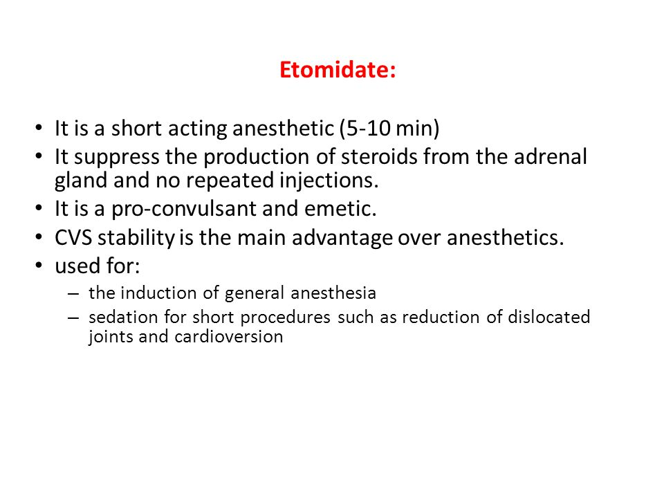 Etomidate: It is a short acting anesthetic (5-10 min) It suppress the production of steroids from the adrenal gland and no repeated injections. It is
