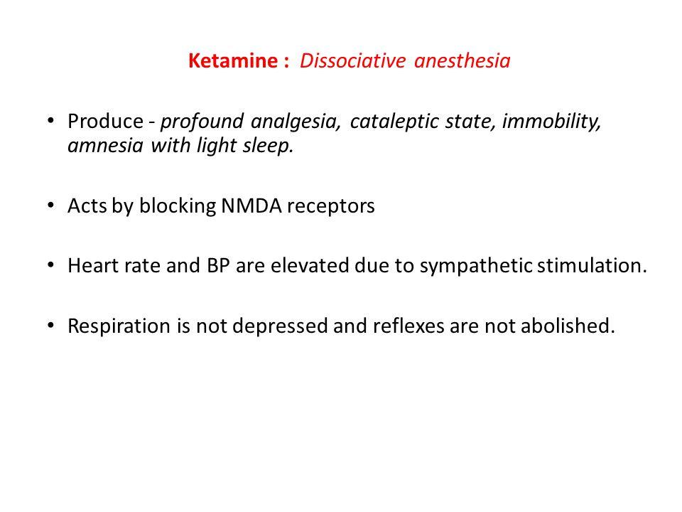 Ketamine : Dissociative anesthesia Produce - profound analgesia, cataleptic state, immobility, amnesia with light sleep. Acts by blocking NMDA recepto