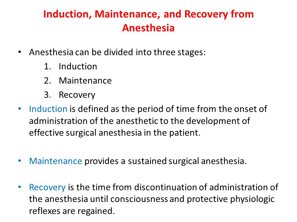 Induction, Maintenance, and Recovery from Anesthesia Anesthesia can be divided into three stages: 1.Induction 2.Maintenance 3.Recovery Induction is defined as the period of time from the onset of administration of the anesthetic to the development of effective surgical anesthesia in the patient.