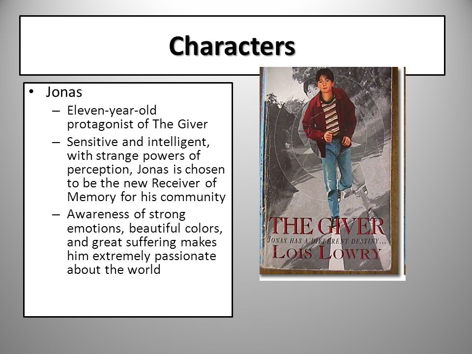 Characters Jonas – Eleven-year-old protagonist of The Giver – Sensitive and intelligent, with strange powers of perception, Jonas is chosen to be the new Receiver of Memory for his community – Awareness of strong emotions, beautiful colors, and great suffering makes him extremely passionate about the world