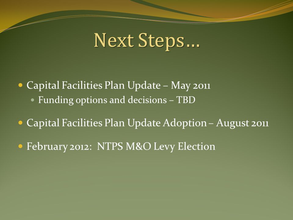 Next Steps… Capital Facilities Plan Update – May 2011 Funding options and decisions – TBD Capital Facilities Plan Update Adoption – August 2011 February 2012: NTPS M&O Levy Election