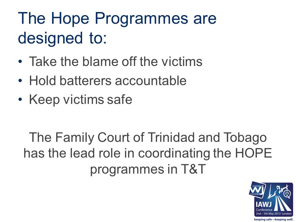 The Hope Programmes are designed to: Take the blame off the victims Hold batterers accountable Keep victims safe The Family Court of Trinidad and Tobago has the lead role in coordinating the HOPE programmes in T&T