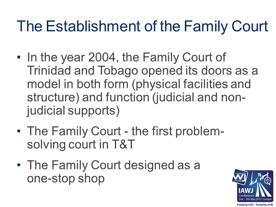 The Establishment of the Family Court In the year 2004, the Family Court of Trinidad and Tobago opened its doors as a model in both form (physical facilities and structure) and function (judicial and non- judicial supports) The Family Court - the first problem- solving court in T&T The Family Court designed as a one-stop shop