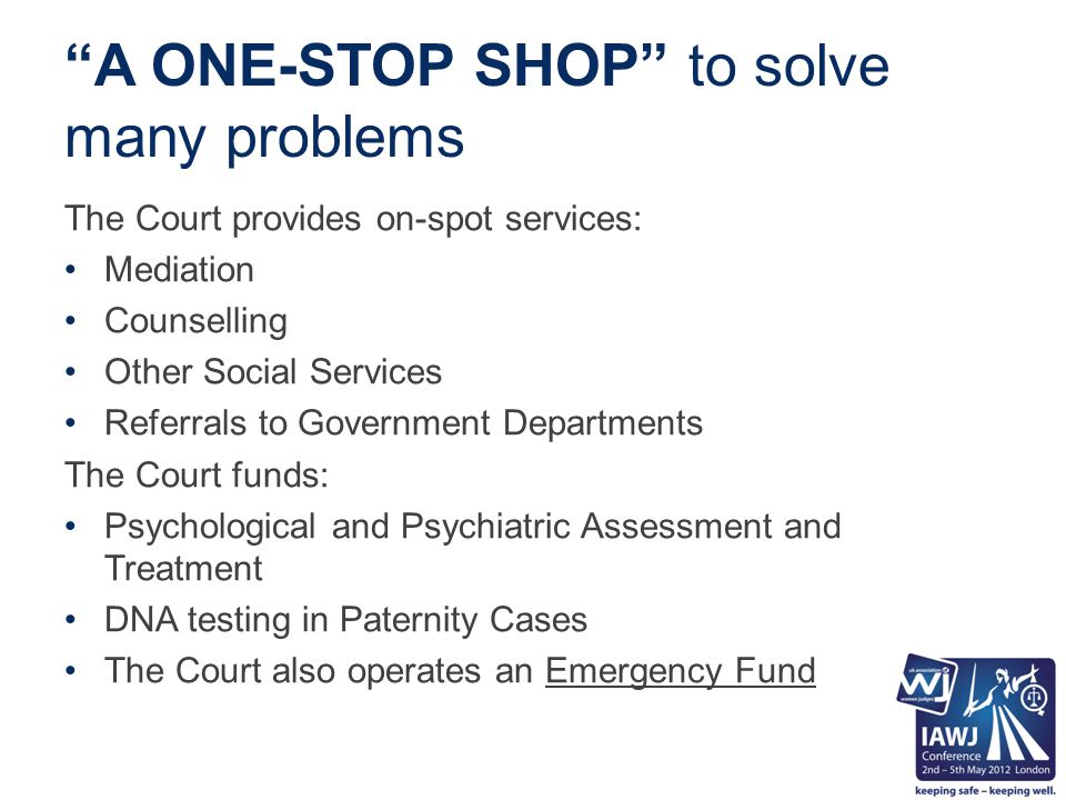 A ONE-STOP SHOP to solve many problems The Court provides on-spot services: Mediation Counselling Other Social Services Referrals to Government Departments The Court funds: Psychological and Psychiatric Assessment and Treatment DNA testing in Paternity Cases The Court also operates an Emergency Fund