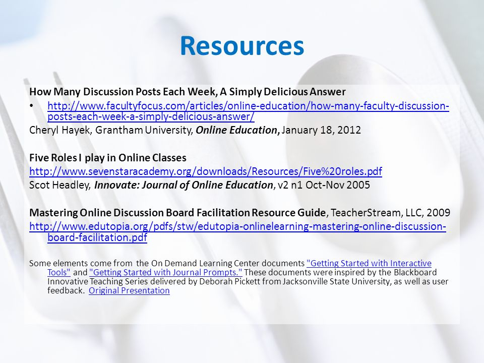 Resources How Many Discussion Posts Each Week, A Simply Delicious Answer http://www.facultyfocus.com/articles/online-education/how-many-faculty-discussion- posts-each-week-a-simply-delicious-answer/ http://www.facultyfocus.com/articles/online-education/how-many-faculty-discussion- posts-each-week-a-simply-delicious-answer/ Cheryl Hayek, Grantham University, Online Education, January 18, 2012 Five Roles I play in Online Classes http://www.sevenstaracademy.org/downloads/Resources/Five%20roles.pdf Scot Headley, Innovate: Journal of Online Education, v2 n1 Oct-Nov 2005 Mastering Online Discussion Board Facilitation Resource Guide, TeacherStream, LLC, 2009 http://www.edutopia.org/pdfs/stw/edutopia-onlinelearning-mastering-online-discussion- board-facilitation.pdf Some elements come from the On Demand Learning Center documents Getting Started with Interactive Tools and Getting Started with Journal Prompts. These documents were inspired by the Blackboard Innovative Teaching Series delivered by Deborah Pickett from Jacksonville State University, as well as user feedback.