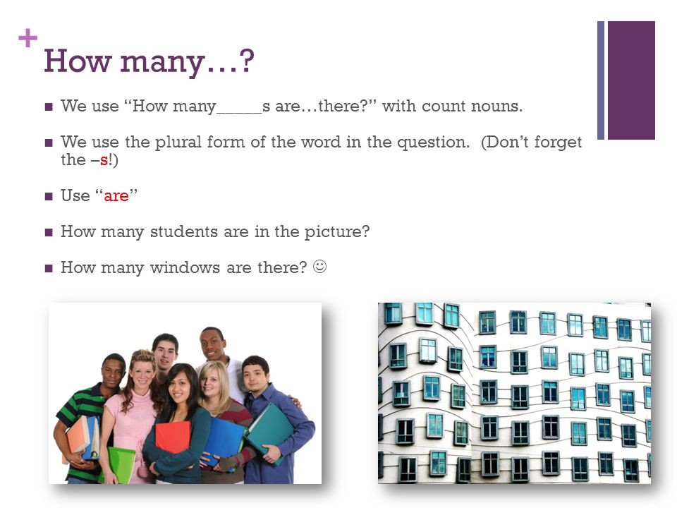 + How many…. We use How many_____s are…there with count nouns.
