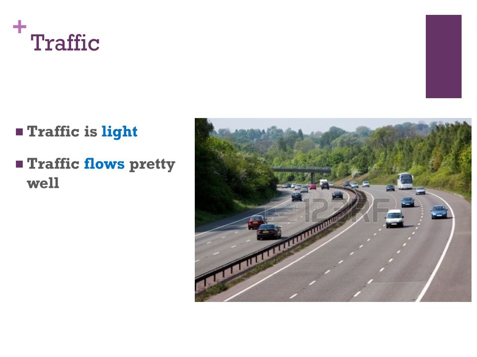 + Traffic Traffic is light Traffic flows pretty well