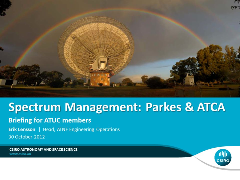 Spectrum Management: Parkes & ATCA Briefing for ATUC members CSIRO ASTRONOMY AND SPACE SCIENCE Erik Lensson | Head, ATNF Engineering Operations 30 October 2012