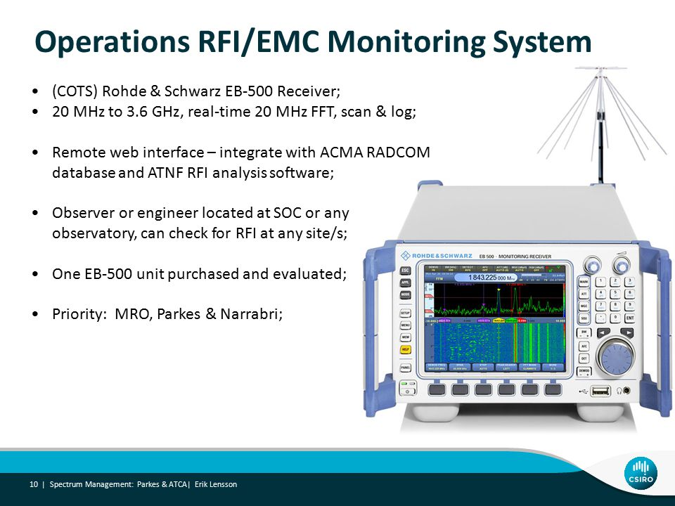 Operations RFI/EMC Monitoring System Spectrum Management: Parkes & ATCA| Erik Lensson 10 | (COTS) Rohde & Schwarz EB-500 Receiver; 20 MHz to 3.6 GHz, real-time 20 MHz FFT, scan & log; Remote web interface – integrate with ACMA RADCOM database and ATNF RFI analysis software; Observer or engineer located at SOC or any observatory, can check for RFI at any site/s; One EB-500 unit purchased and evaluated; Priority: MRO, Parkes & Narrabri;