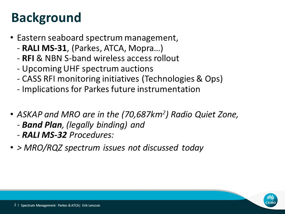 Background Spectrum Management: Parkes & ATCA| Erik Lensson 2 | Eastern seaboard spectrum management, - RALI MS-31, (Parkes, ATCA, Mopra…) - RFI & NBN S-band wireless access rollout - Upcoming UHF spectrum auctions - CASS RFI monitoring initiatives (Technologies & Ops) - Implications for Parkes future instrumentation ASKAP and MRO are in the (70,687km 2 ) Radio Quiet Zone, - Band Plan, (legally binding) and - RALI MS-32 Procedures: > MRO/RQZ spectrum issues not discussed today