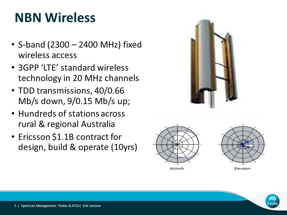 NBN Wireless Spectrum Management: Parkes & ATCA| Erik Lensson 5 | S-band (2300 – 2400 MHz) fixed wireless access 3GPP 'LTE' standard wireless technology in 20 MHz channels TDD transmissions, 40/0.66 Mb/s down, 9/0.15 Mb/s up; Hundreds of stations across rural & regional Australia Ericsson $1.1B contract for design, build & operate (10yrs)