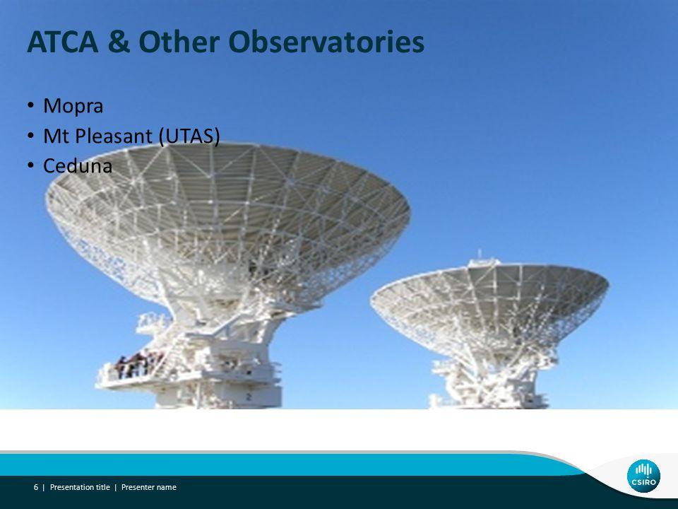 ATCA & Other Observatories Mopra Mt Pleasant (UTAS) Ceduna Presentation title | Presenter name 6 |