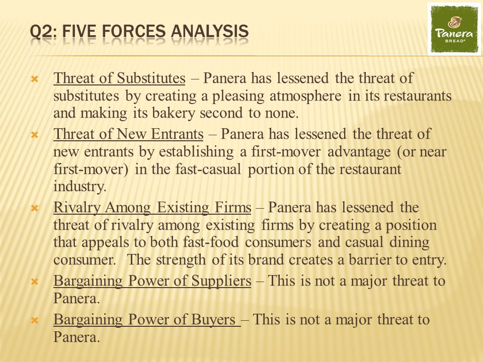  Threat of Substitutes – Panera has lessened the threat of substitutes by creating a pleasing atmosphere in its restaurants and making its bakery second to none.