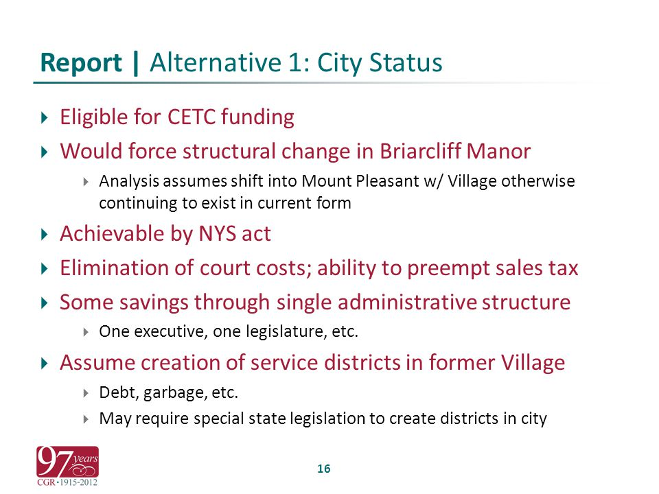 Report | Alternative 1: City Status  Eligible for CETC funding  Would force structural change in Briarcliff Manor  Analysis assumes shift into Mount Pleasant w/ Village otherwise continuing to exist in current form  Achievable by NYS act  Elimination of court costs; ability to preempt sales tax  Some savings through single administrative structure  One executive, one legislature, etc.