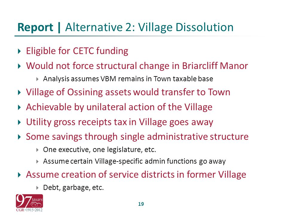 Report | Alternative 2: Village Dissolution  Eligible for CETC funding  Would not force structural change in Briarcliff Manor  Analysis assumes VBM remains in Town taxable base  Village of Ossining assets would transfer to Town  Achievable by unilateral action of the Village  Utility gross receipts tax in Village goes away  Some savings through single administrative structure  One executive, one legislature, etc.