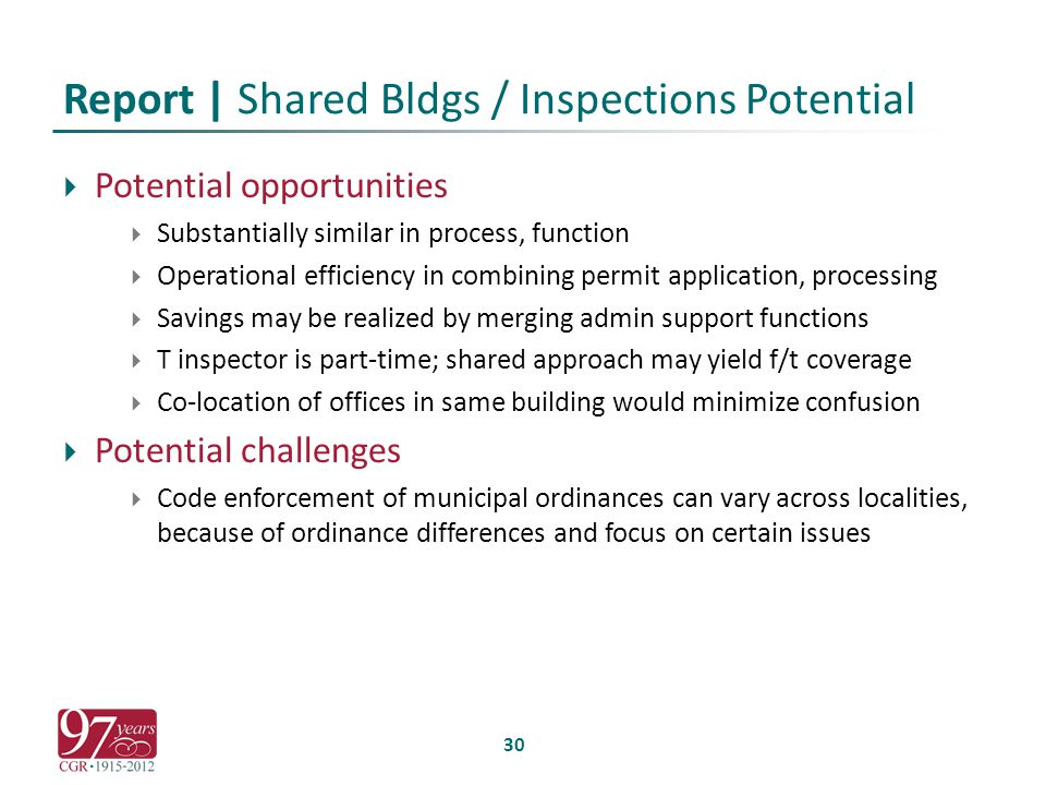 Report | Shared Bldgs / Inspections Potential  Potential opportunities  Substantially similar in process, function  Operational efficiency in combining permit application, processing  Savings may be realized by merging admin support functions  T inspector is part-time; shared approach may yield f/t coverage  Co-location of offices in same building would minimize confusion  Potential challenges  Code enforcement of municipal ordinances can vary across localities, because of ordinance differences and focus on certain issues 30