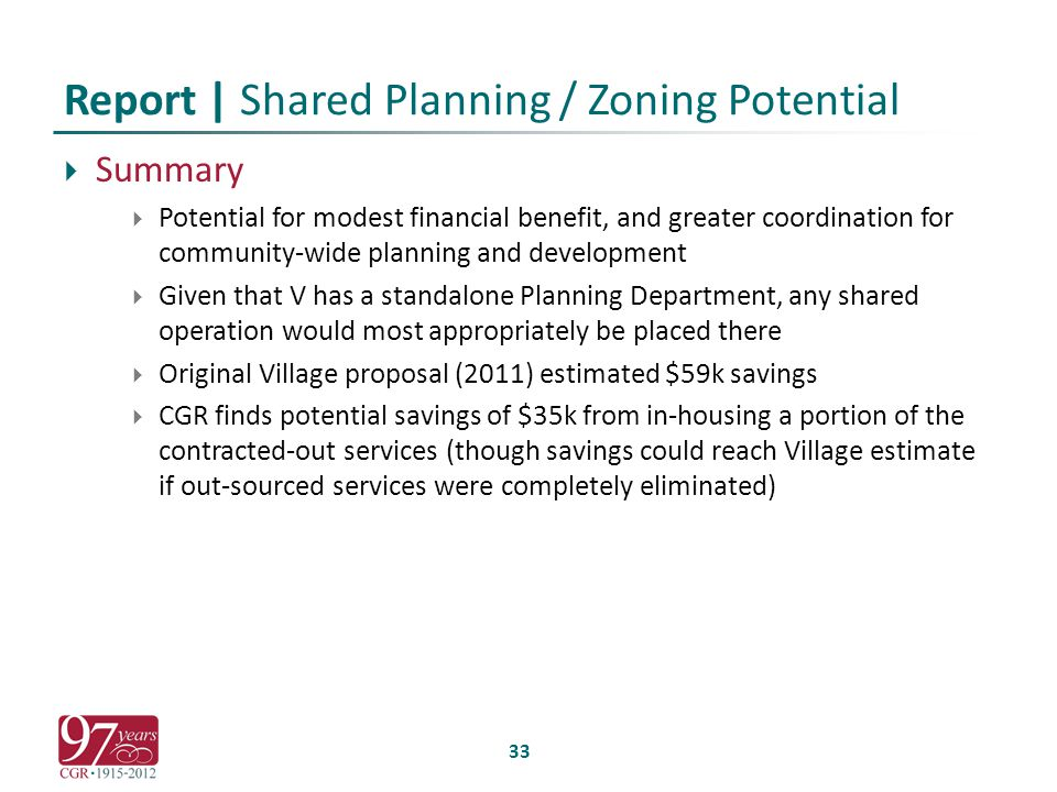 Report | Shared Planning / Zoning Potential  Summary  Potential for modest financial benefit, and greater coordination for community-wide planning and development  Given that V has a standalone Planning Department, any shared operation would most appropriately be placed there  Original Village proposal (2011) estimated $59k savings  CGR finds potential savings of $35k from in-housing a portion of the contracted-out services (though savings could reach Village estimate if out-sourced services were completely eliminated) 33