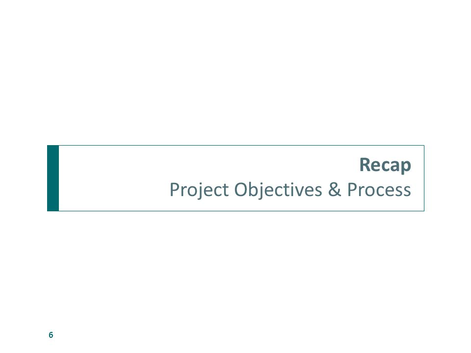 Recap Project Objectives & Process 6