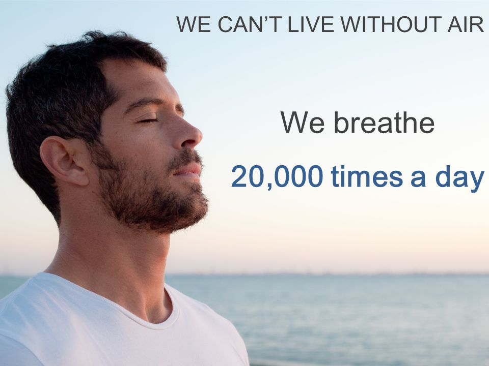 We breathe 20,000 times a day WE CAN'T LIVE WITHOUT AIR