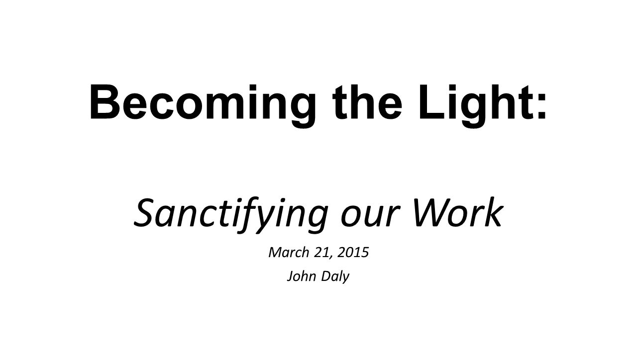 Becoming the Light: Sanctifying our Work March 21, 2015 John Daly