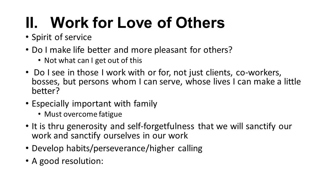 II.Work for Love of Others Spirit of service Do I make life better and more pleasant for others.