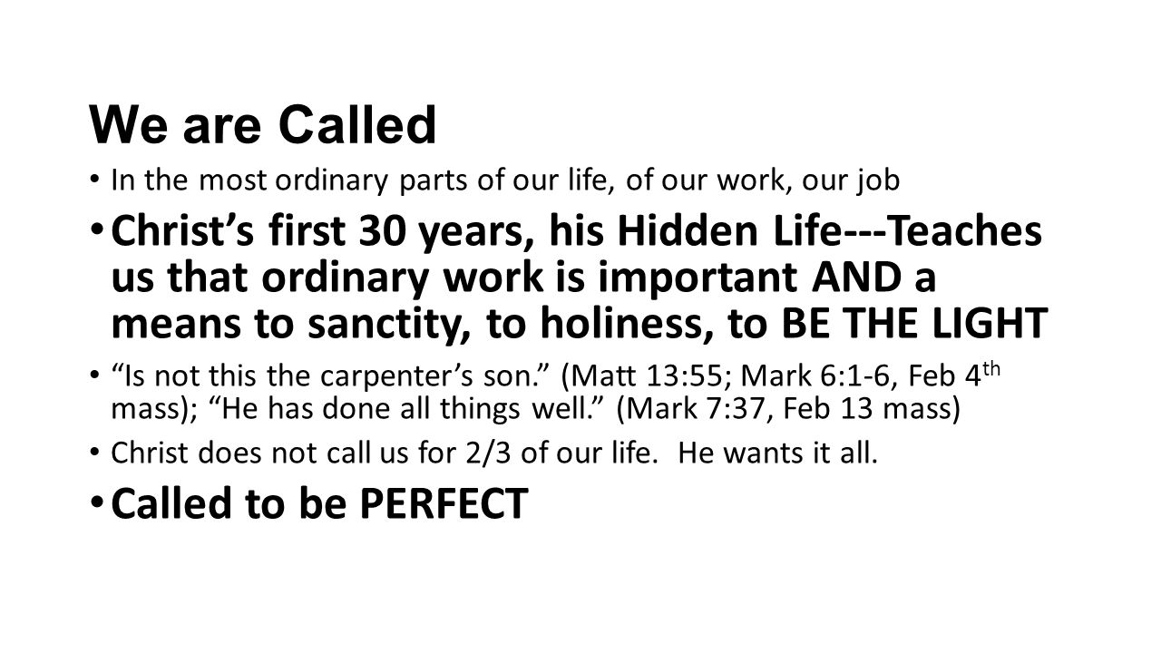 We are Called In the most ordinary parts of our life, of our work, our job Christ's first 30 years, his Hidden Life---Teaches us that ordinary work is important AND a means to sanctity, to holiness, to BE THE LIGHT Is not this the carpenter's son. (Matt 13:55; Mark 6:1-6, Feb 4 th mass); He has done all things well. (Mark 7:37, Feb 13 mass) Christ does not call us for 2/3 of our life.