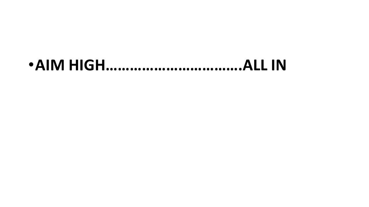 AIM HIGH…………………………….ALL IN
