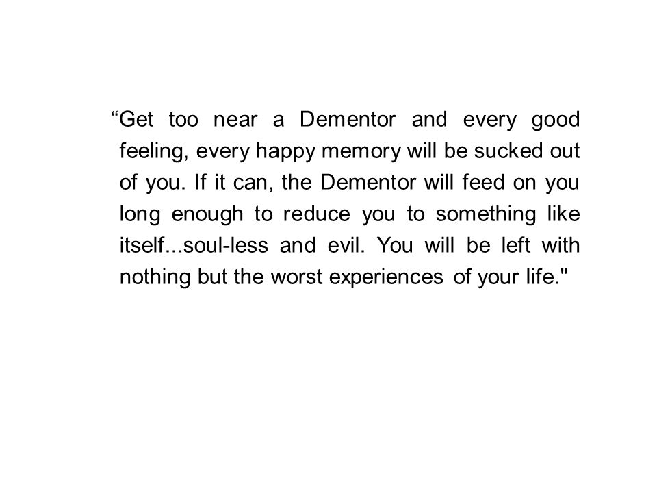 Get too near a Dementor and every good feeling, every happy memory will be sucked out of you.