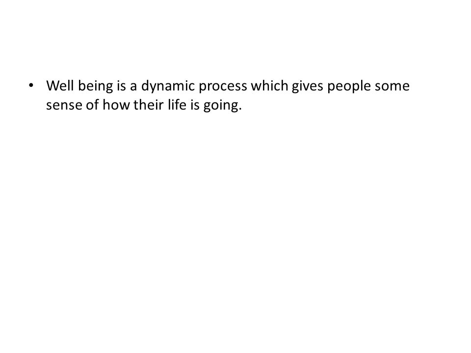 Well being is a dynamic process which gives people some sense of how their life is going.