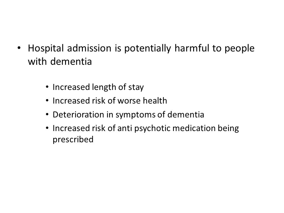 Hospital admission is potentially harmful to people with dementia Increased length of stay Increased risk of worse health Deterioration in symptoms of dementia Increased risk of anti psychotic medication being prescribed Increased likelihood of discharge to care facility Increased mortality