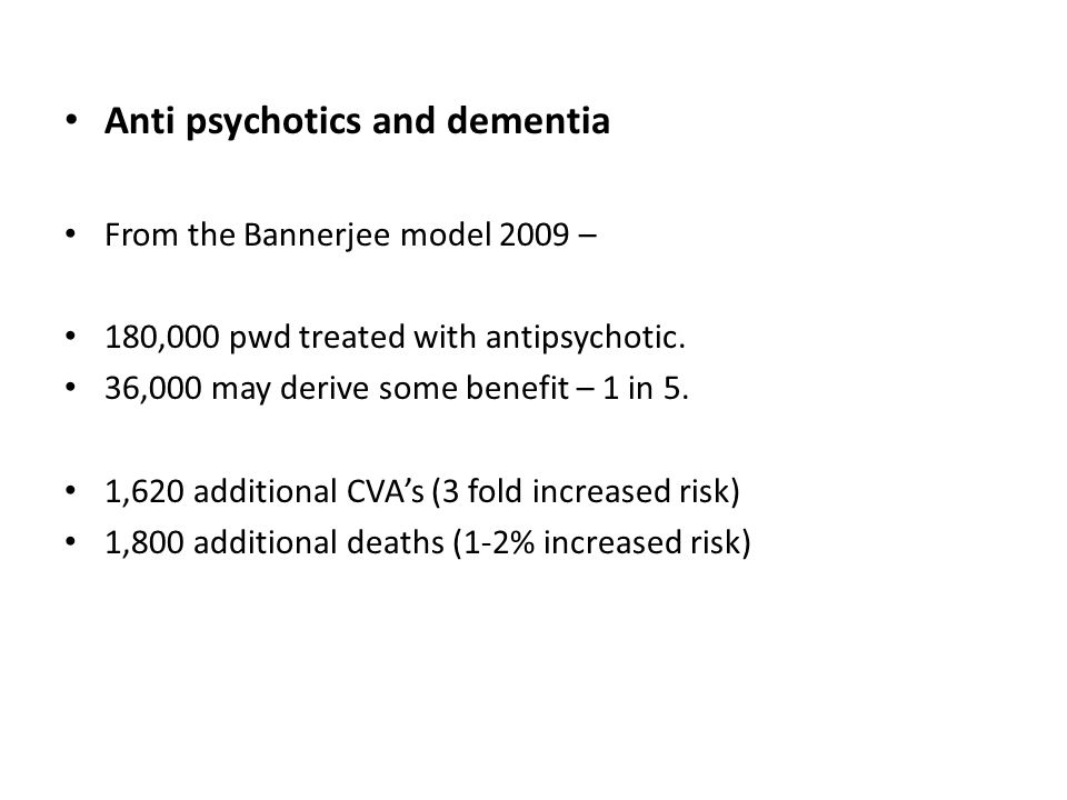 Anti psychotics and dementia From the Bannerjee model 2009 – 180,000 pwd treated with antipsychotic.