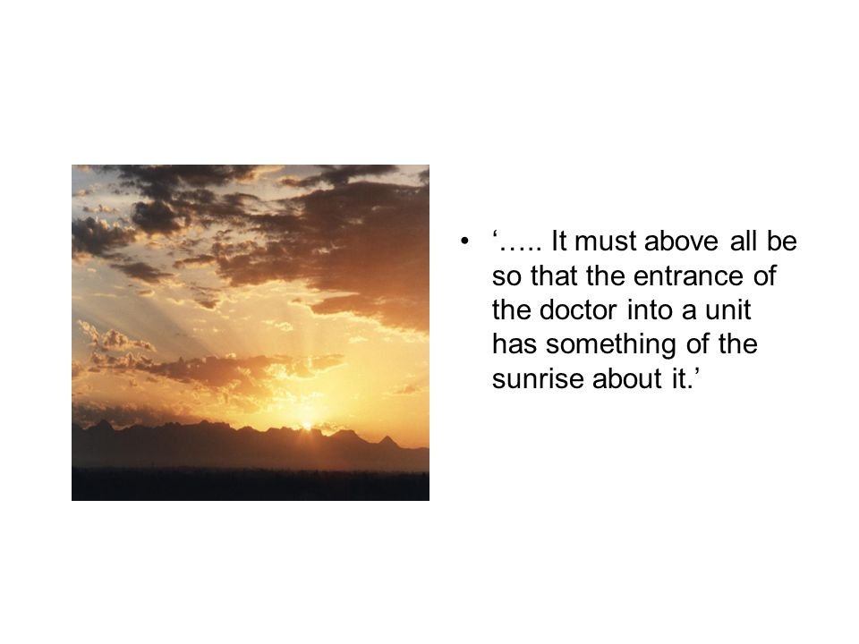 '….. It must above all be so that the entrance of the doctor into a unit has something of the sunrise about it.'