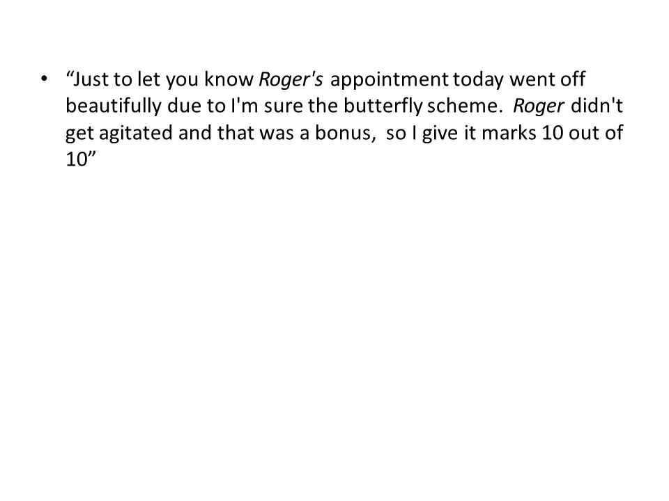 Just to let you know Roger s appointment today went off beautifully due to I m sure the butterfly scheme.
