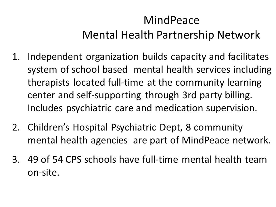 MindPeace Mental Health Partnership Network 1.Independent organization builds capacity and facilitates system of school based mental health services including therapists located full-time at the community learning center and self-supporting through 3rd party billing.