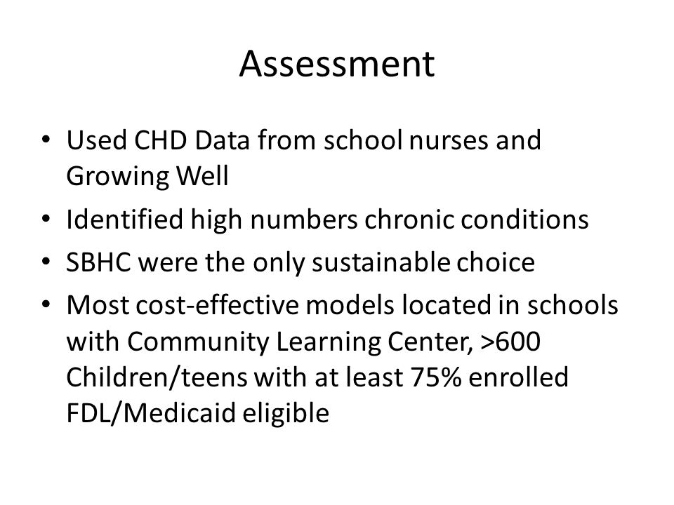 Assessment Used CHD Data from school nurses and Growing Well Identified high numbers chronic conditions SBHC were the only sustainable choice Most cost-effective models located in schools with Community Learning Center, >600 Children/teens with at least 75% enrolled FDL/Medicaid eligible