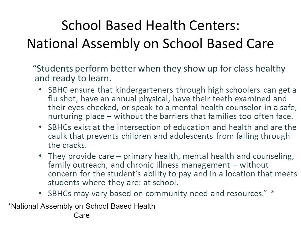 *National Assembly on School Based Health Care School Based Health Centers: National Assembly on School Based Care Students perform better when they show up for class healthy and ready to learn.