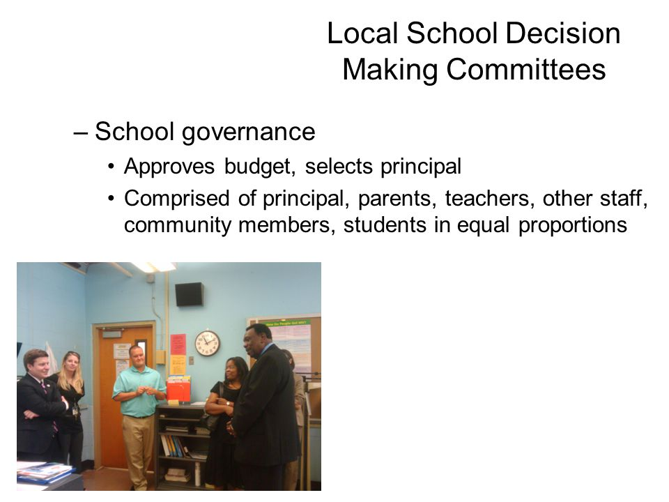 Local School Decision Making Committees –School governance Approves budget, selects principal Comprised of principal, parents, teachers, other staff, community members, students in equal proportions